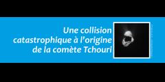 Une collision catastrophique à l'origine de la comète Tchouri
